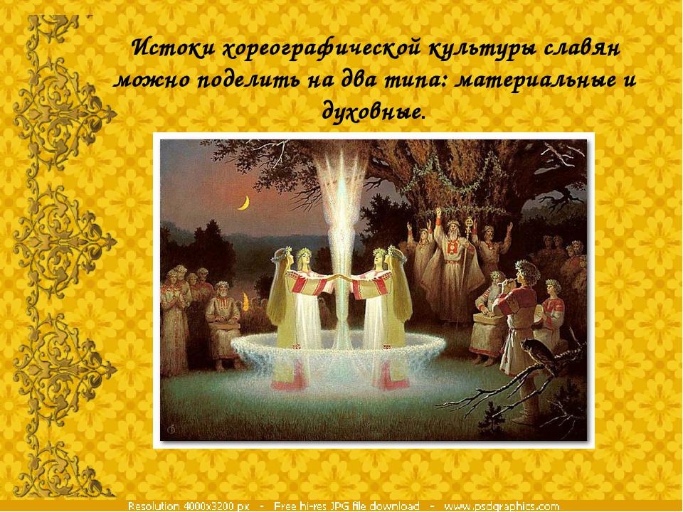 Истоки хореографической культуры славян можно поделить на два типа: материаль...