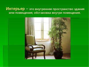 Интерьер – это внутреннее пространство здания или помещения; обстановка внутр