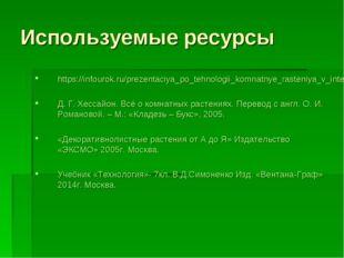 Используемые ресурсы https://infourok.ru/prezentaciya_po_tehnologii_komnatnye