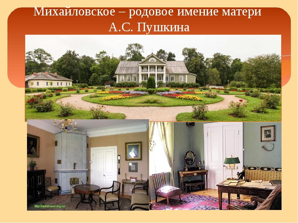 Михайловское – родовое имение матери А.С. Пушкина