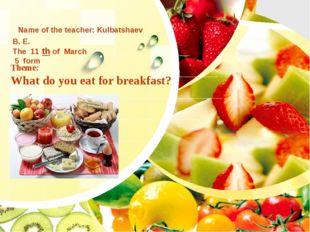 Theme: What do you eat for breakfast? Name of the teacher: Kulbatshaev B. E.