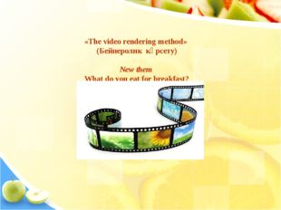 «The video rendering method» (Бейнеролик көрсету) New them What do you eat f