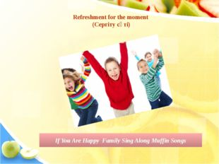 Refreshment for the moment (Сергіту сәті) If You Are Happy Family Sing Along