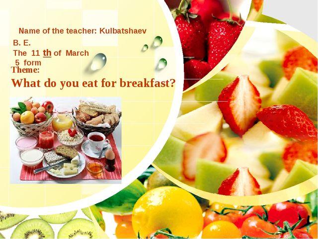 Theme: What do you eat for breakfast? Name of the teacher: Kulbatshaev B. E....