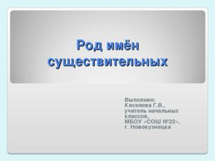 Род имён существительных Выполнил: Киселева Г.В., учитель начальных классов,