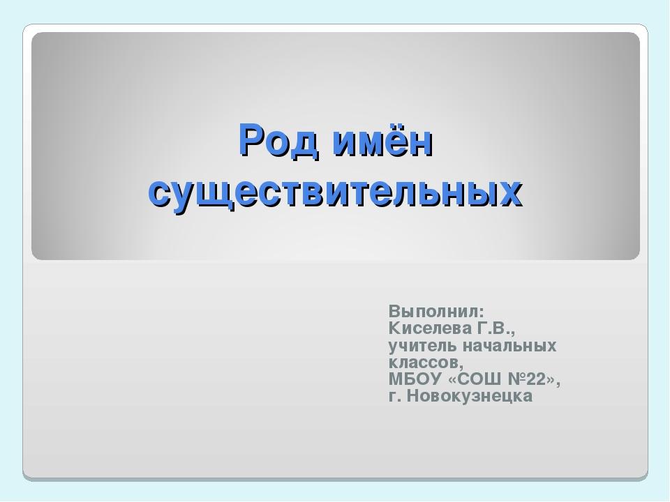 Род имён существительных Выполнил: Киселева Г.В., учитель начальных классов,...