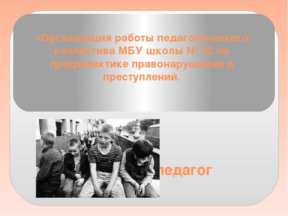 «Организация работы педагогического коллектива МБУ школы № 32 по профилактике...