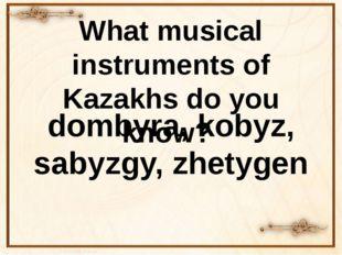 What musical instruments of Kazakhs do you know? dombyra, kobyz, sаbyzgy, zhe
