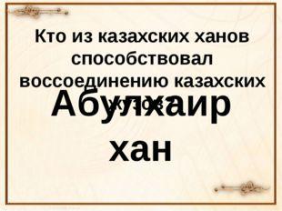 Кто из казахских ханов способствовал воссоединению казахских жузов? Абулхаир