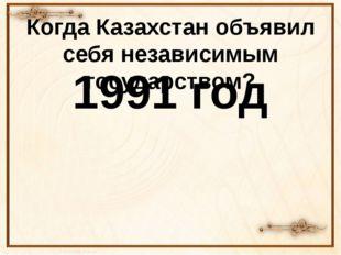 Когда Казахстан объявил себя независимым государством? 1991 год