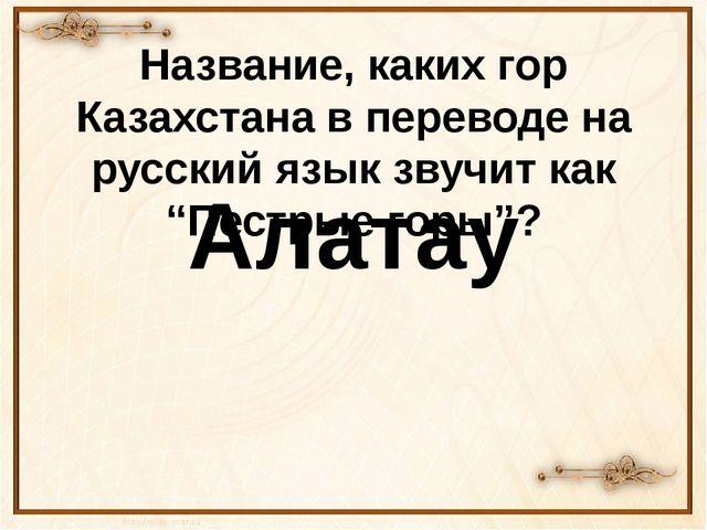 """Название, каких гор Казахстана в переводе на русский язык звучит как """"Пестрые..."""