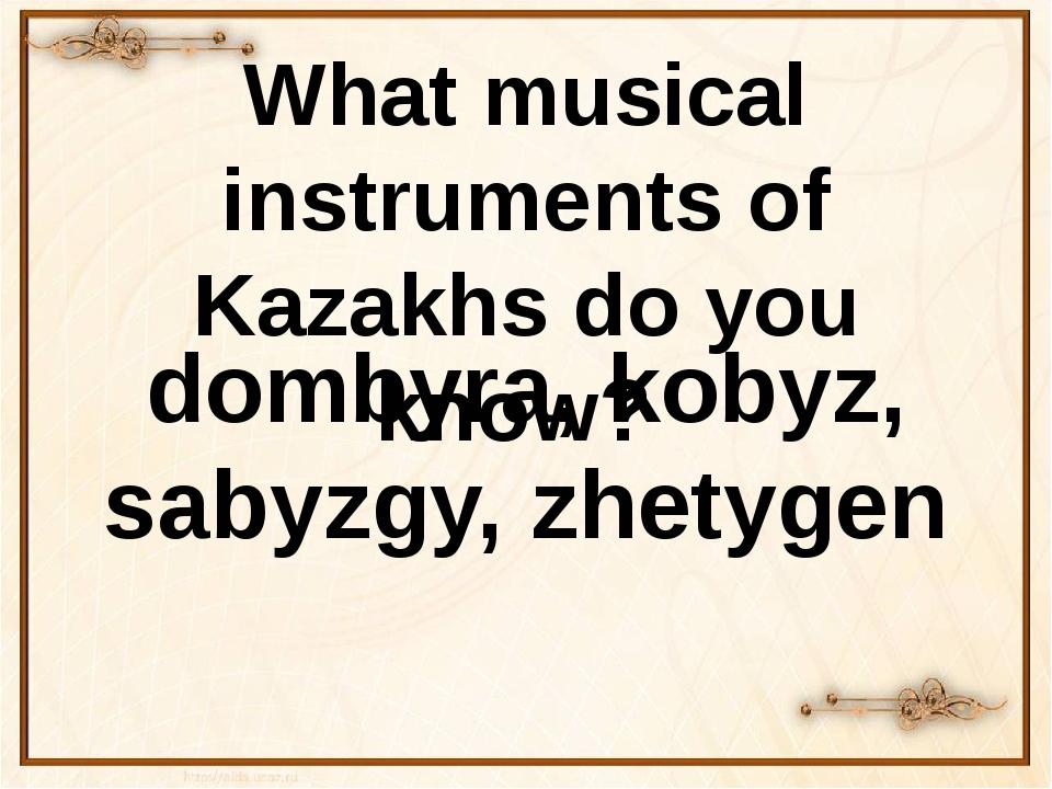 What musical instruments of Kazakhs do you know? dombyra, kobyz, sаbyzgy, zhe...