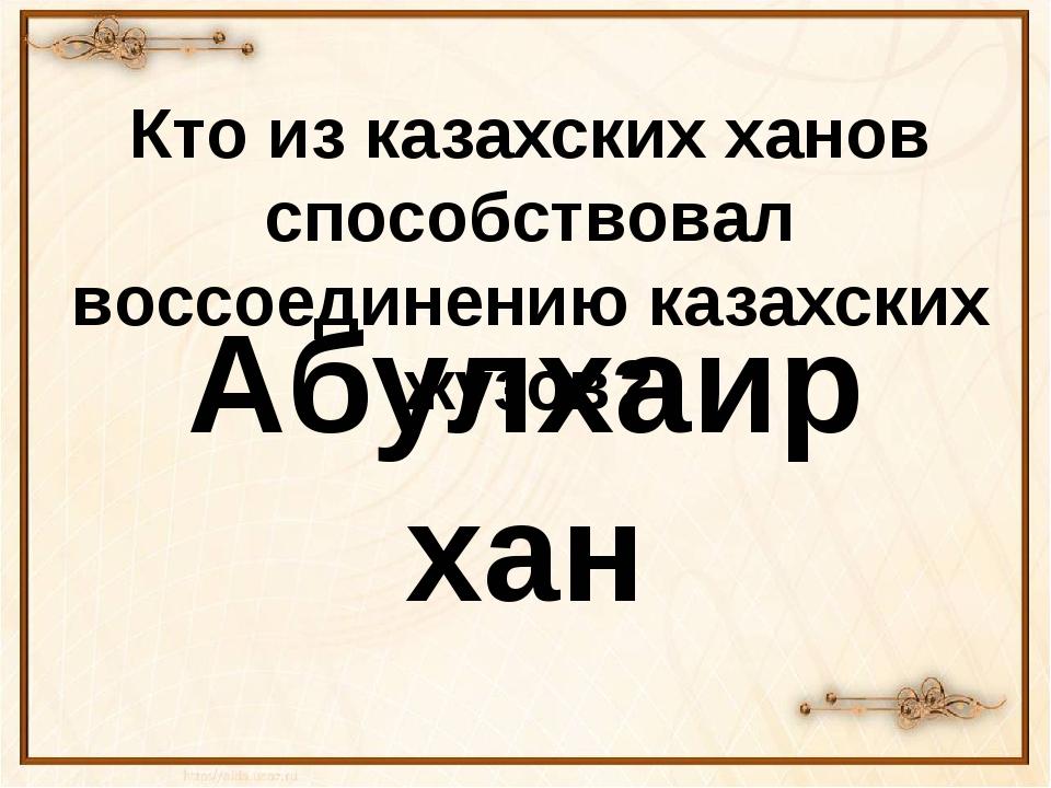 Кто из казахских ханов способствовал воссоединению казахских жузов? Абулхаир...