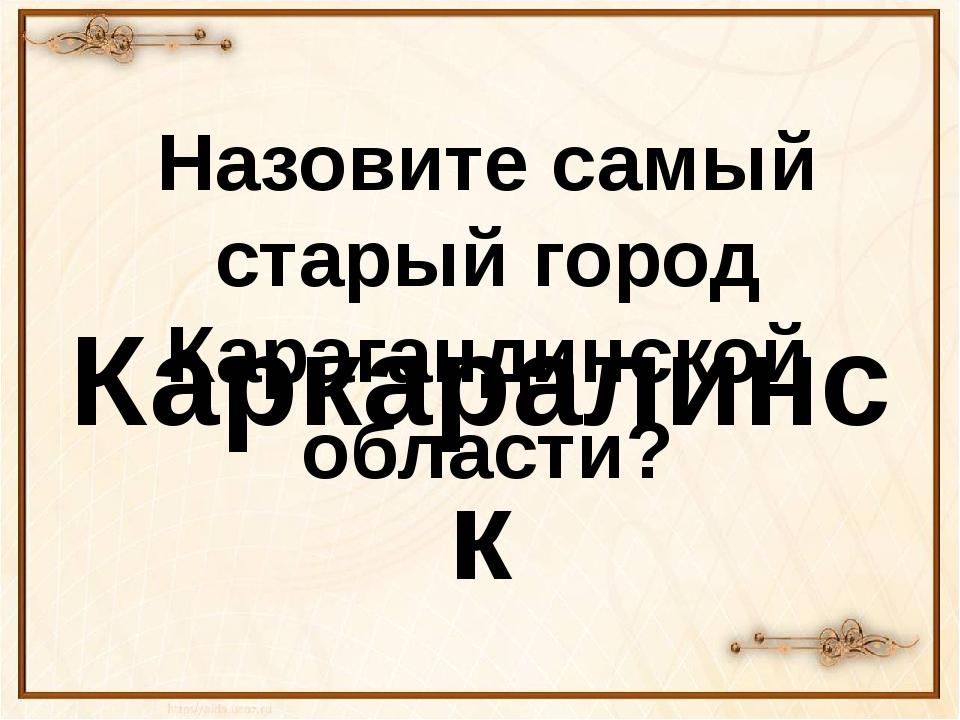 Назовите самый старый город Карагандинской области? Каркаралинск