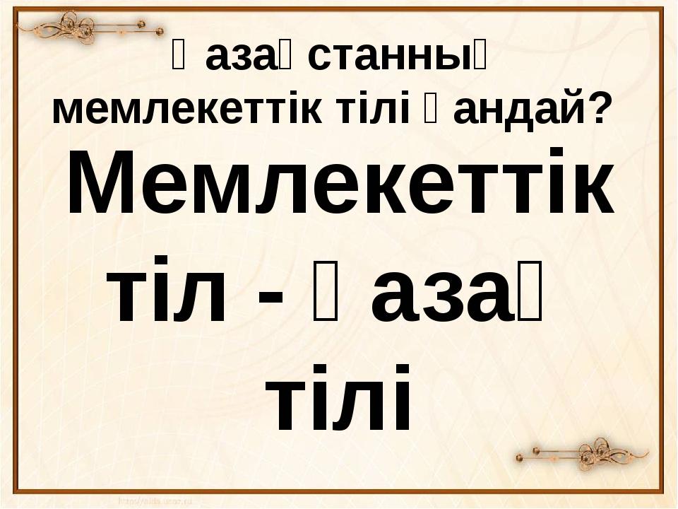 Қазақстанның мемлекеттік тілі қандай? Мемлекеттік тіл - қазақ тілі