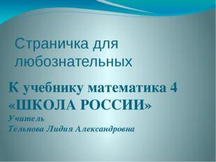 Страничка для любознательных К учебнику математика 4 «ШКОЛА РОССИИ» Учитель Т
