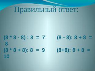 Правильный ответ: (8 * 8 - 8) : 8 = 7 (8 - 8): 8 + 8 = 8 (8 * 8 + 8): 8 = 9 (