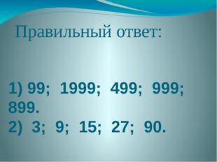 Правильный ответ: 1) 99; 1999; 499; 999; 899. 2) 3; 9; 15; 27; 90.