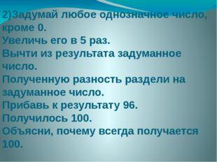 2)Задумай любое однозначное число, кроме 0. Увеличь его в 5 раз. Вычти из рез