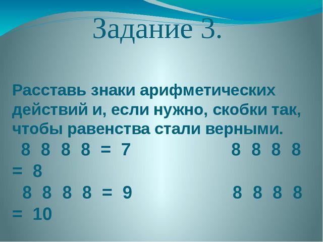 Задание 3. Расставь знаки арифметических действий и, если нужно, скобки так,...