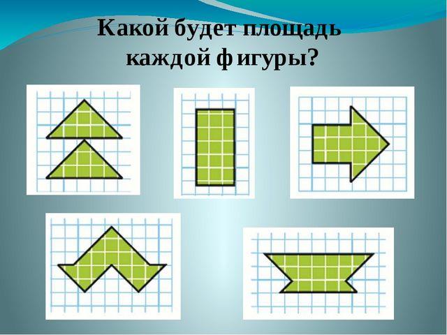 Какой будет площадь каждой фигуры?