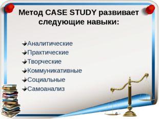 Метод CASE STUDY развивает следующие навыки: Аналитические Практические Творч