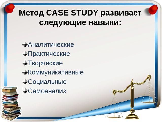Метод CASE STUDY развивает следующие навыки: Аналитические Практические Творч...