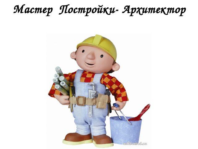 Мастер Постройки- Архитектор