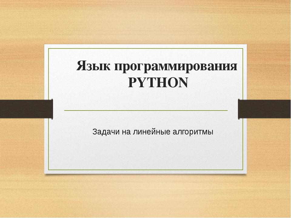 Язык программирования PYTHON Задачи на линейные алгоритмы Учитель информатики...