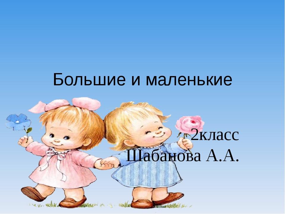 Большие и маленькие 2класс Шабанова А.А.