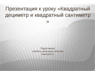 Презентация к уроку «Квадратный дециметр и квадратный сантиметр » Подготовила