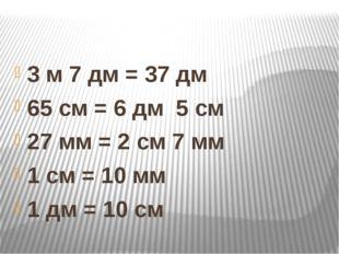 3 м 7 дм = 37 дм 65 см = 6 дм 5 см 27 мм = 2 см 7 мм 1 см = 10 мм 1 дм = 10 см
