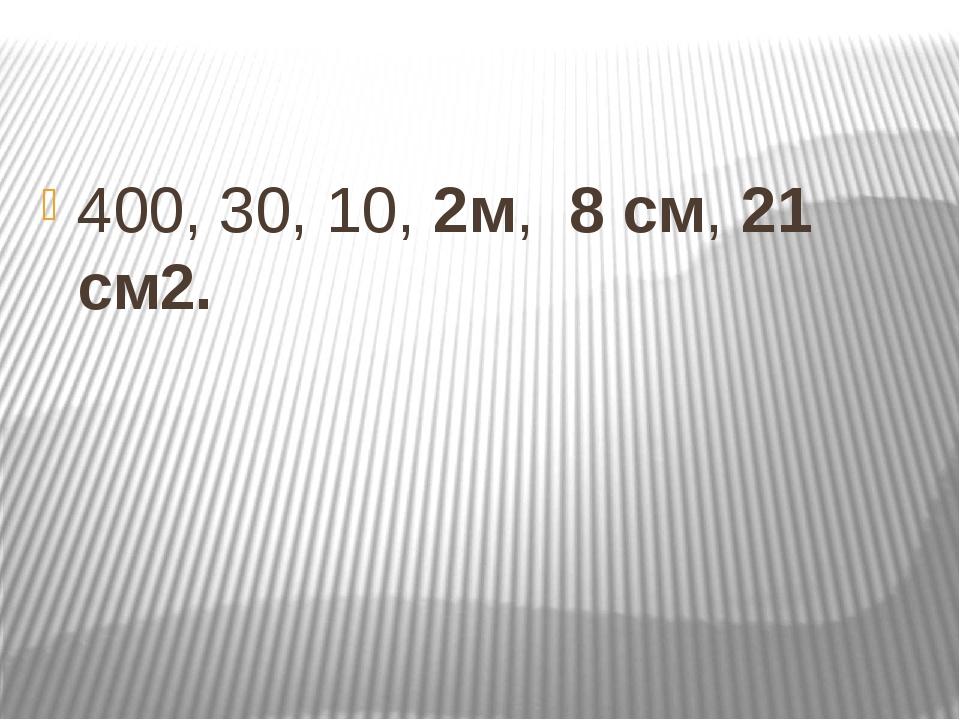 400, 30, 10, 2м, 8 см, 21 см2.