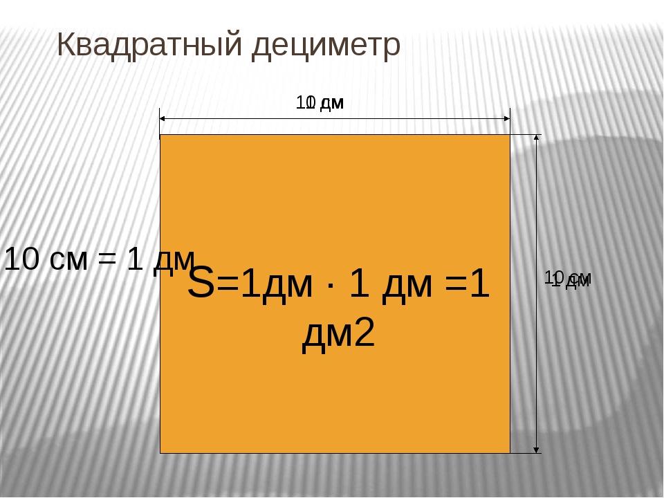 Квадратный дециметр 10 см 10 см 10 см = 1 дм 1 дм 1 дм S=1дм · 1 дм =1 дм2