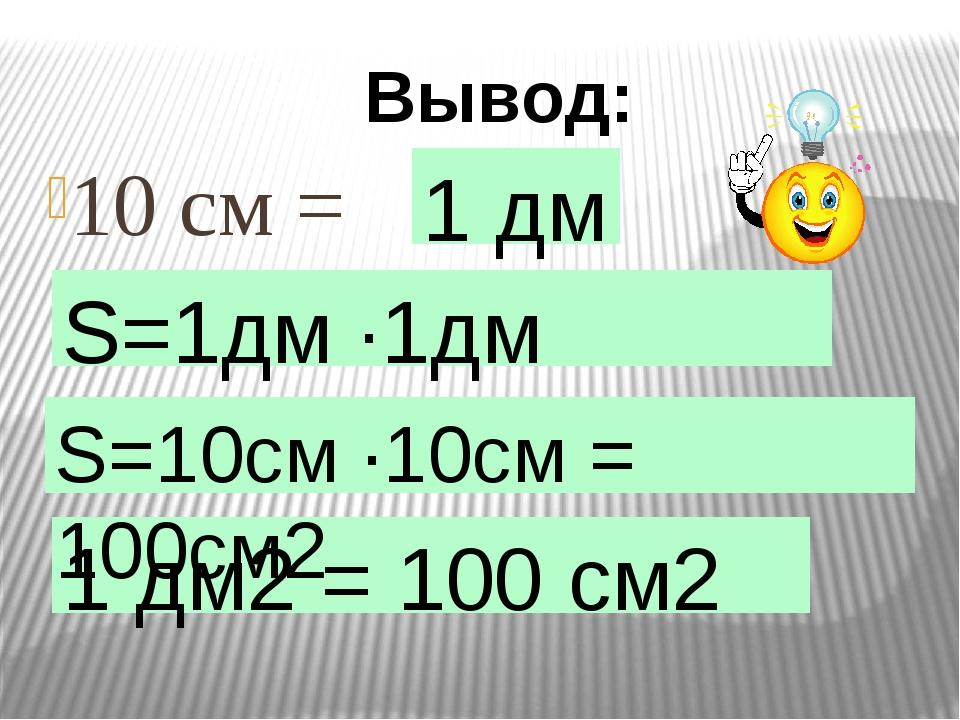 10 см = Вывод: 1 дм S=1дм ·1дм =1дм2 1 дм2 = 100 см2 S=10см ·10см = 100см2