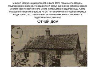 Михаил Шевченко родился 28 января 1929 года в селе Сагуны Подгоренского район