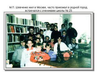 М.П. Шевченко жил в Москве, часто приезжал в родной город, встречался с учени