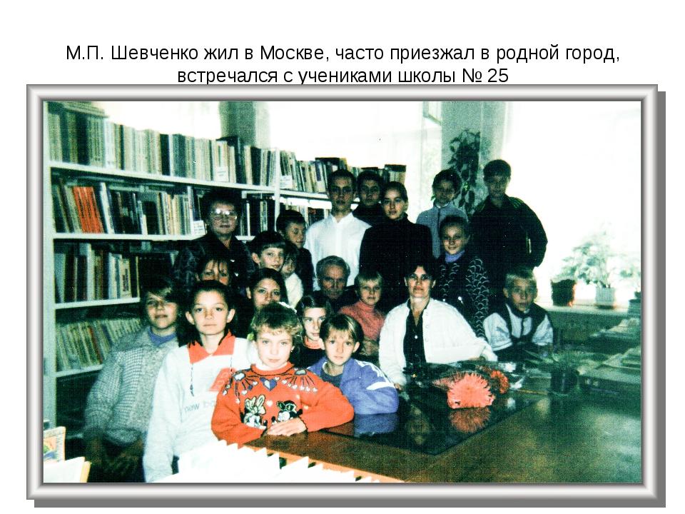 М.П. Шевченко жил в Москве, часто приезжал в родной город, встречался с учени...