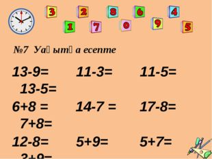 №7 Уақытқа есепте 13-9= 11-3= 11-5= 13-5= 6+8 = 14-7 = 17-8= 7+8= 12-8= 5+9=