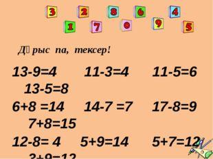 Дұрыс па, тексер! 13-9=4 11-3=4 11-5=6 13-5=8 6+8 =14 14-7 =7 17-8=9 7+8=15 1