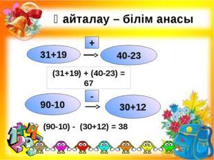 Қайталау – білім анасы 31+19 40-23 + 90-10 30+12 - (31+19) + (40-23) = 67 (9