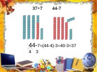 37+7 44-7 44-7=(44-4)-3=40-3=37 4 3