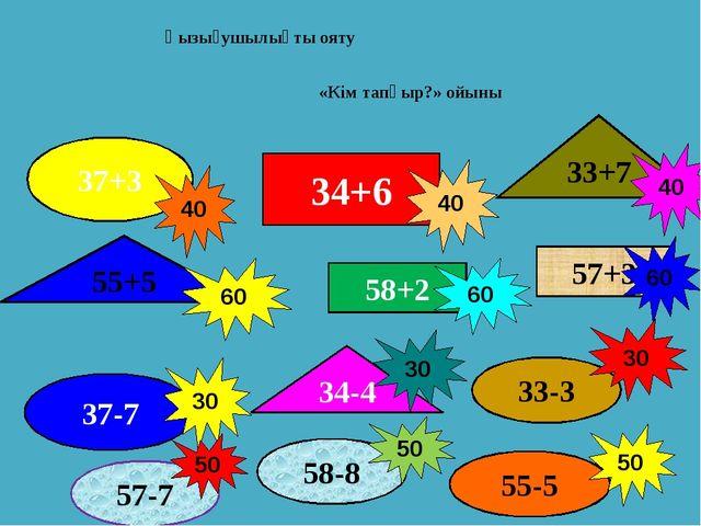 Қызығушылықты ояту 34+6 58+2 57+3 37+3 33-3 37-7 33+7 55+5 34-4     30 60...
