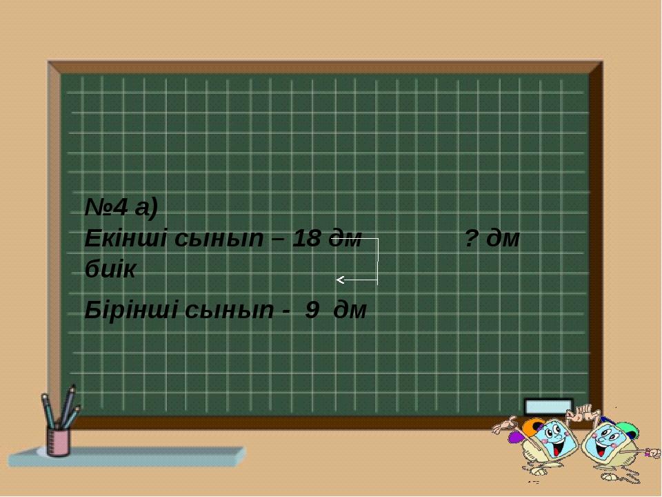 №4 а) Екінші сынып – 18 дм ? дм биік Бірінші сынып - 9 дм