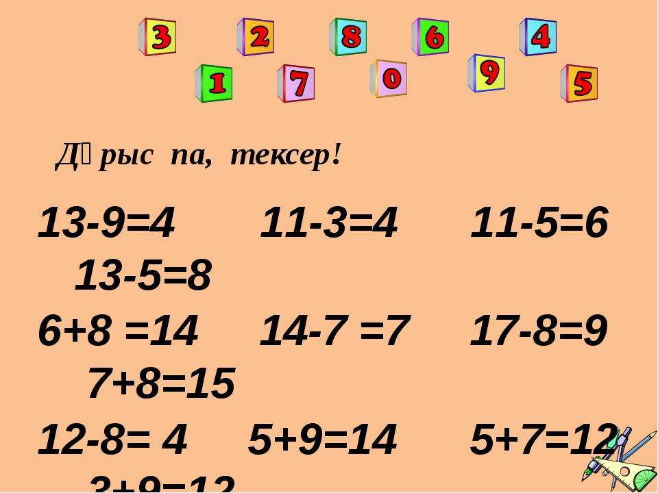 Дұрыс па, тексер! 13-9=4 11-3=4 11-5=6 13-5=8 6+8 =14 14-7 =7 17-8=9 7+8=15 1...