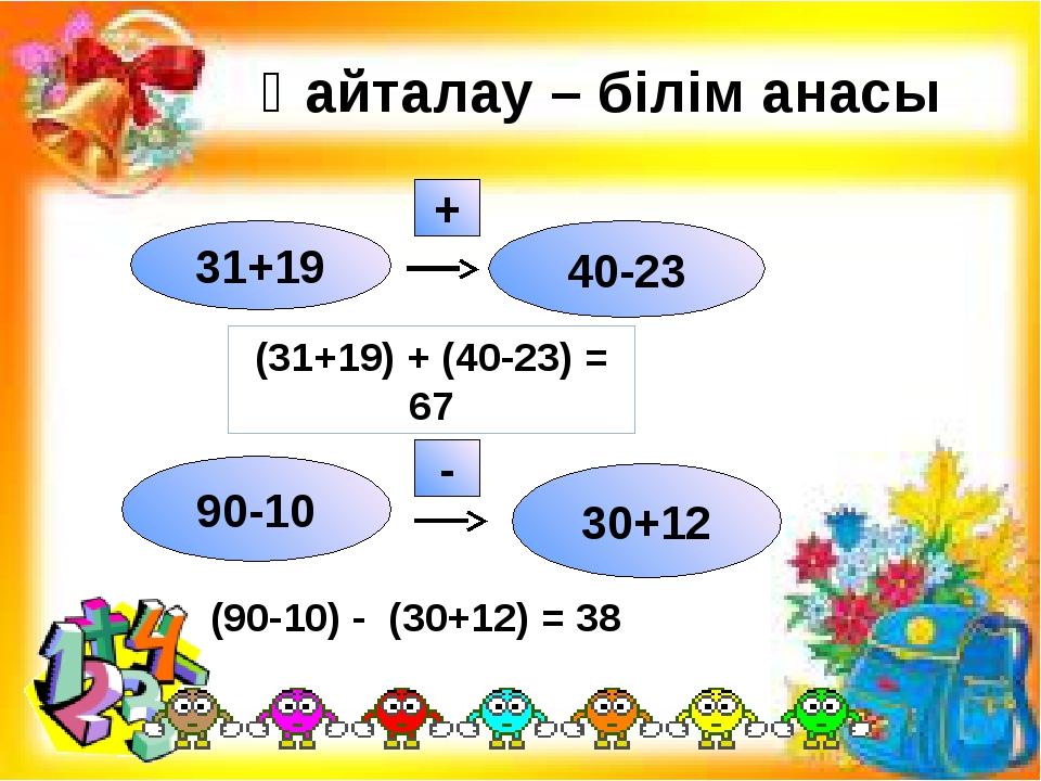 Қайталау – білім анасы 31+19 40-23 + 90-10 30+12 - (31+19) + (40-23) = 67 (9...