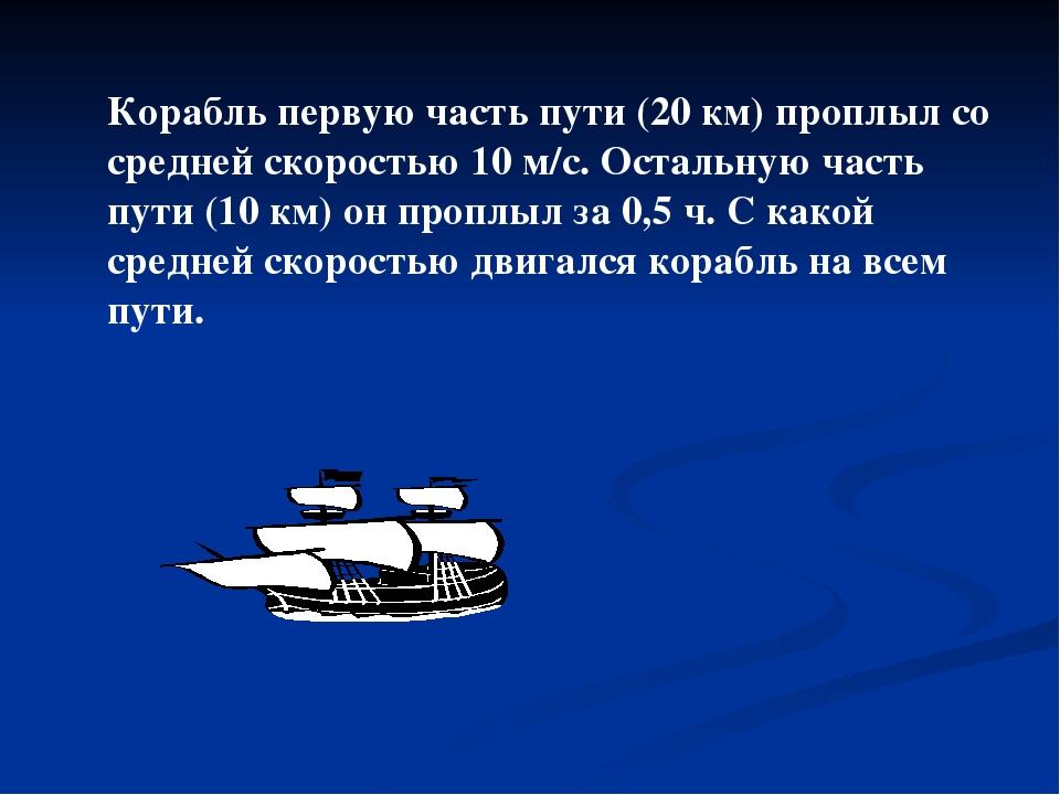 Корабль первую часть пути (20 км) проплыл со средней скоростью 10 м/с. Осталь...