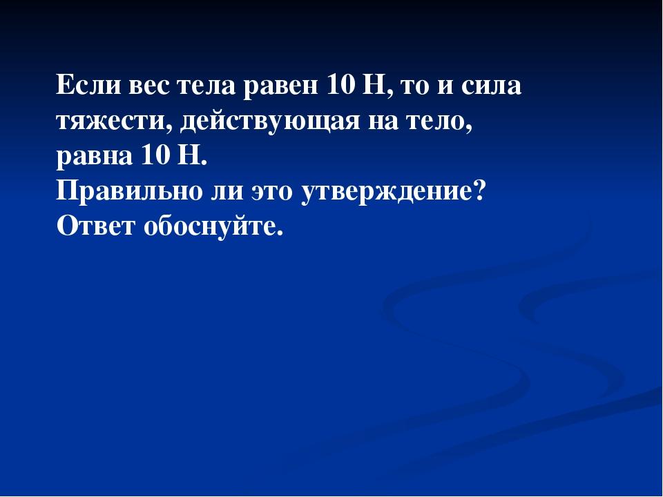 Если вес тела равен 10 Н, то и сила тяжести, действующая на тело, равна 10 Н....