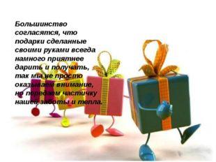 Большинство согласятся, что подарки сделанные своими руками всегда намного пр