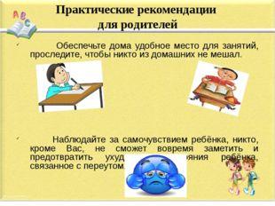 Практические рекомендации для родителей Обеспечьте дома удобное место для зан